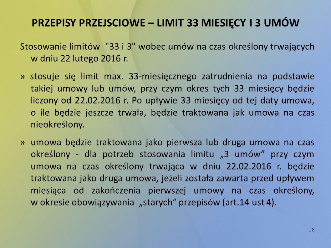 18 PRZEPISY PRZEJSCIOWE – LIMIT 33 MIESIĘCY I 3 UMÓW Stosowanie limitów 33 i 3 wobec umów na czas określony trwających w dniu 22 lutego 2016 r.