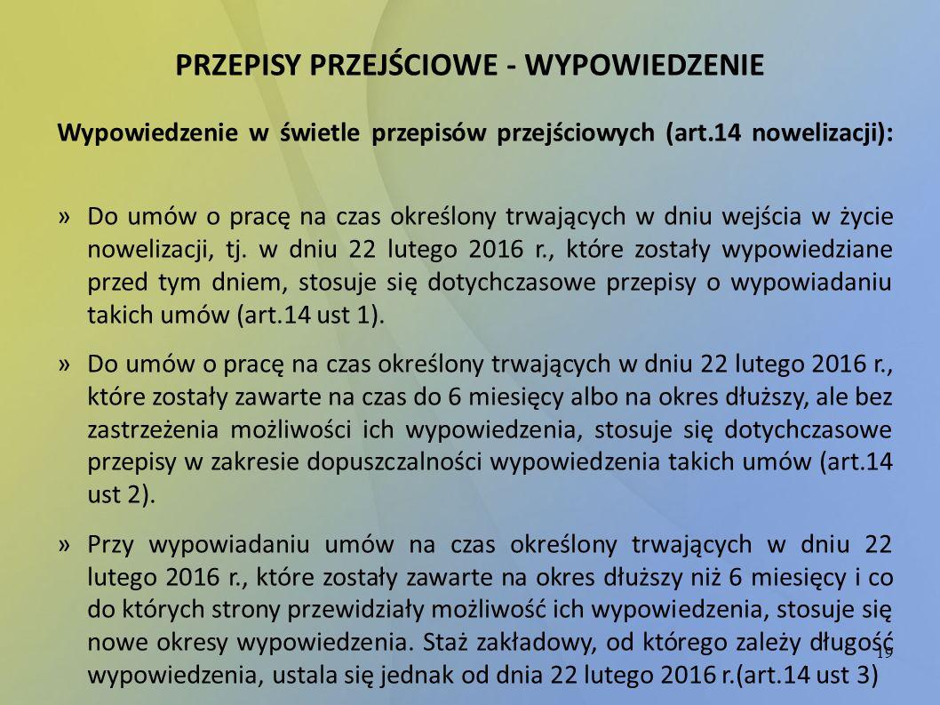 19 PRZEPISY PRZEJŚCIOWE - WYPOWIEDZENIE Wypowiedzenie w świetle przepisów przejściowych (art.14 nowelizacji) : »Do umów o pracę na czas określony trwa