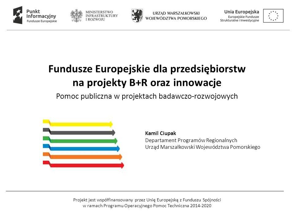 Projekt jest współfinansowany przez Unię Europejską z Funduszu Spójności w ramach Programu Operacyjnego Pomoc Techniczna 2014-2020 Fundusze Europejskie dla przedsiębiorstw na projekty B+R oraz innowacje Pomoc publiczna w projektach badawczo-rozwojowych Kamil Ciupak Departament Programów Regionalnych Urząd Marszałkowski Województwa Pomorskiego
