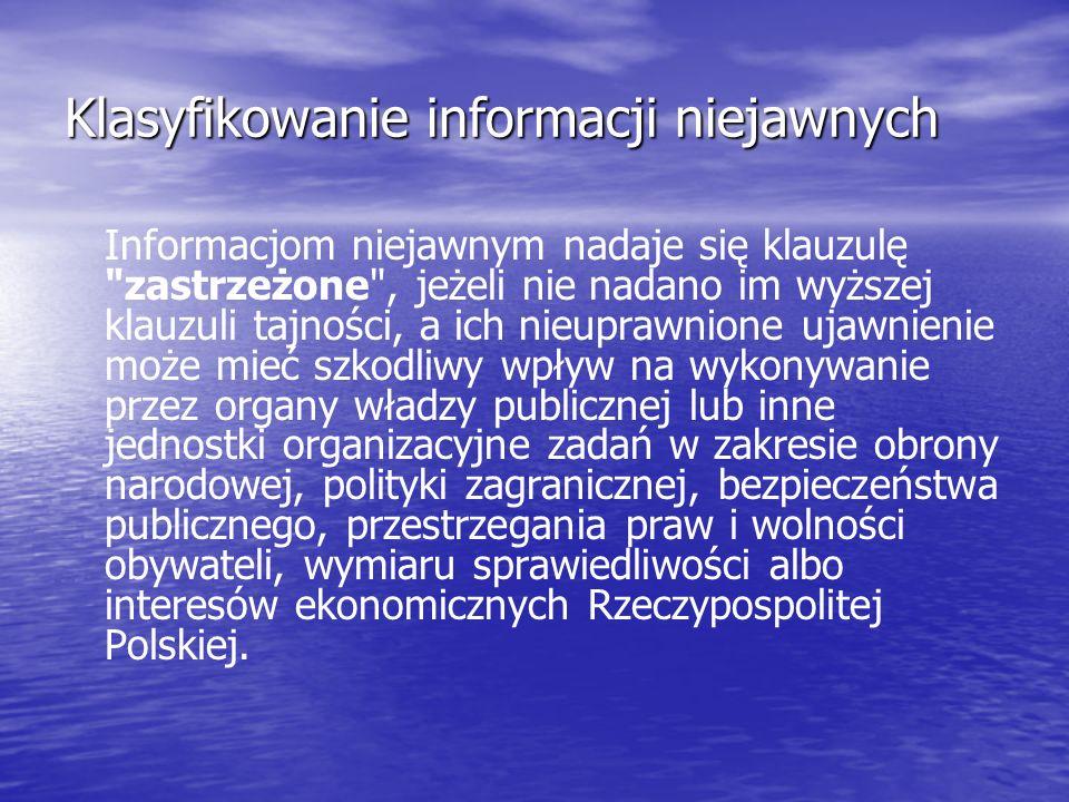 Klasyfikowanie informacji niejawnych Informacjom niejawnym nadaje się klauzulę zastrzeżone , jeżeli nie nadano im wyższej klauzuli tajności, a ich nieuprawnione ujawnienie może mieć szkodliwy wpływ na wykonywanie przez organy władzy publicznej lub inne jednostki organizacyjne zadań w zakresie obrony narodowej, polityki zagranicznej, bezpieczeństwa publicznego, przestrzegania praw i wolności obywateli, wymiaru sprawiedliwości albo interesów ekonomicznych Rzeczypospolitej Polskiej.