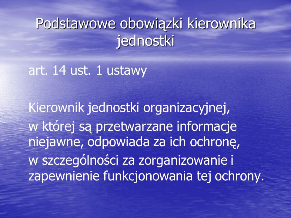 Podstawowe obowiązki kierownika jednostki art. 14 ust. 1 ustawy Kierownik jednostki organizacyjnej, w której są przetwarzane informacje niejawne, odpo
