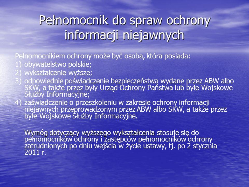 Pełnomocnik do spraw ochrony informacji niejawnych Pełnomocnikiem ochrony może być osoba, która posiada: 1)obywatelstwo polskie; 2)wykształcenie wyższe; 3)odpowiednie poświadczenie bezpieczeństwa wydane przez ABW albo SKW, a także przez były Urząd Ochrony Państwa lub byłe Wojskowe Służby Informacyjne; 4)zaświadczenie o przeszkoleniu w zakresie ochrony informacji niejawnych przeprowadzonym przez ABW albo SKW, a także przez byłe Wojskowe Służby Informacyjne.