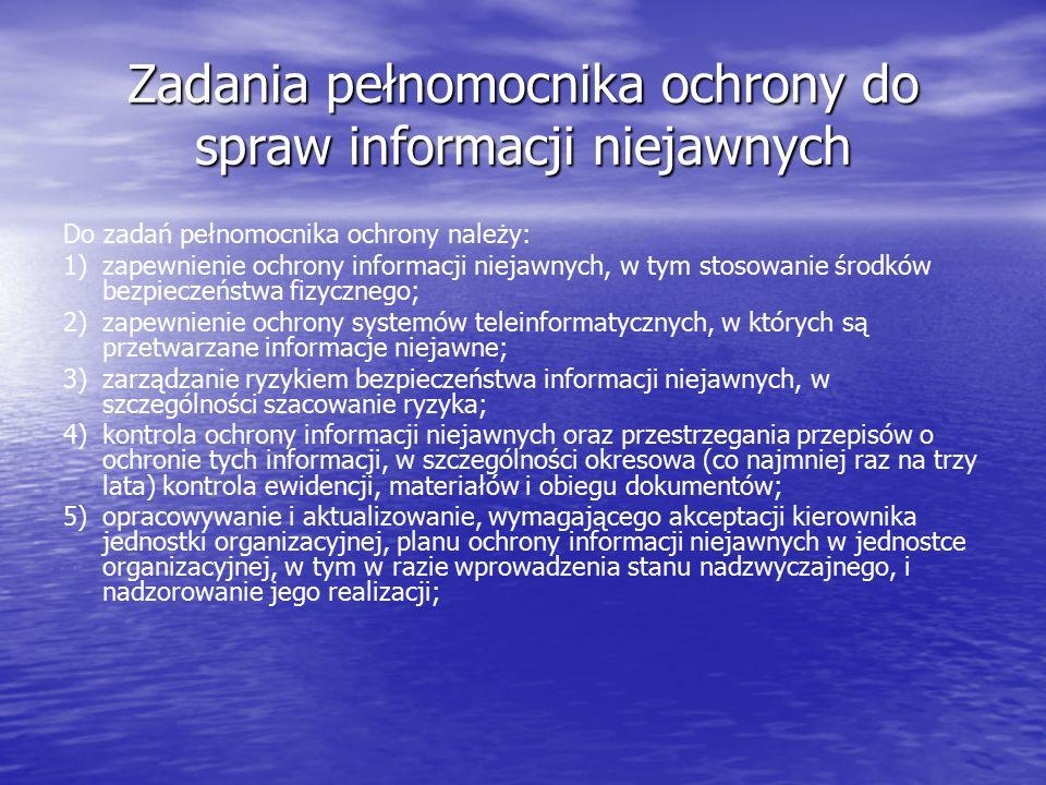 Zadania pełnomocnika ochrony do spraw informacji niejawnych Do zadań pełnomocnika ochrony należy: 1)zapewnienie ochrony informacji niejawnych, w tym stosowanie środków bezpieczeństwa fizycznego; 2)zapewnienie ochrony systemów teleinformatycznych, w których są przetwarzane informacje niejawne; 3)zarządzanie ryzykiem bezpieczeństwa informacji niejawnych, w szczególności szacowanie ryzyka; 4)kontrola ochrony informacji niejawnych oraz przestrzegania przepisów o ochronie tych informacji, w szczególności okresowa (co najmniej raz na trzy lata) kontrola ewidencji, materiałów i obiegu dokumentów; 5)opracowywanie i aktualizowanie, wymagającego akceptacji kierownika jednostki organizacyjnej, planu ochrony informacji niejawnych w jednostce organizacyjnej, w tym w razie wprowadzenia stanu nadzwyczajnego, i nadzorowanie jego realizacji;