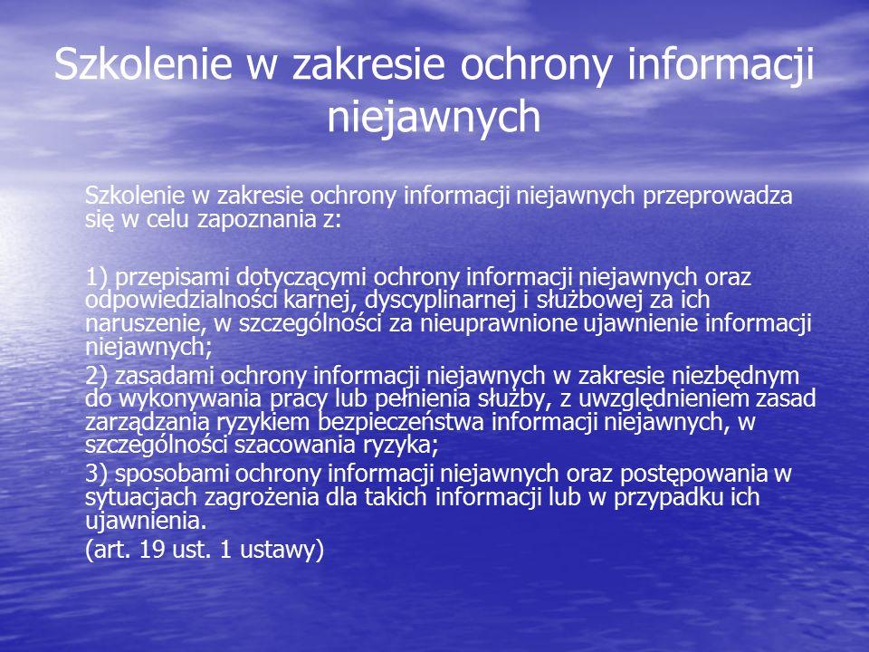 Szkolenie w zakresie ochrony informacji niejawnych Szkolenie w zakresie ochrony informacji niejawnych przeprowadza się w celu zapoznania z: 1) przepisami dotyczącymi ochrony informacji niejawnych oraz odpowiedzialności karnej, dyscyplinarnej i służbowej za ich naruszenie, w szczególności za nieuprawnione ujawnienie informacji niejawnych; 2) zasadami ochrony informacji niejawnych w zakresie niezbędnym do wykonywania pracy lub pełnienia służby, z uwzględnieniem zasad zarządzania ryzykiem bezpieczeństwa informacji niejawnych, w szczególności szacowania ryzyka; 3) sposobami ochrony informacji niejawnych oraz postępowania w sytuacjach zagrożenia dla takich informacji lub w przypadku ich ujawnienia.