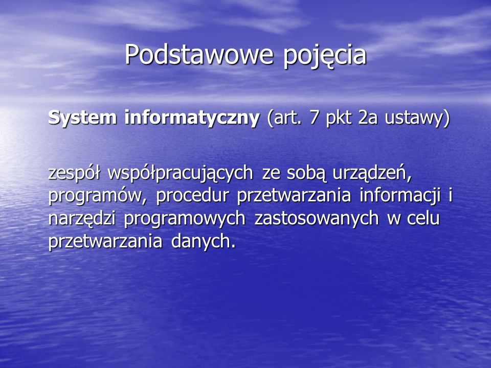 Podstawowe pojęcia System informatyczny (art. 7 pkt 2a ustawy) zespół współpracujących ze sobą urządzeń, programów, procedur przetwarzania informacji