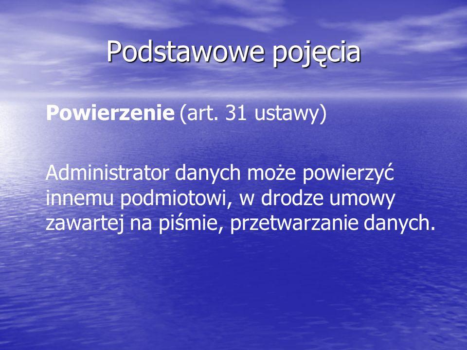 Podstawowe pojęcia Powierzenie (art. 31 ustawy) Administrator danych może powierzyć innemu podmiotowi, w drodze umowy zawartej na piśmie, przetwarzani