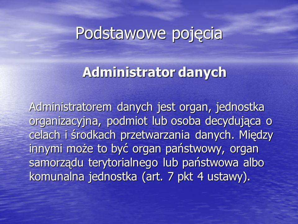Podstawowe pojęcia Administrator danych Administratorem danych jest organ, jednostka organizacyjna, podmiot lub osoba decydująca o celach i środkach przetwarzania danych.
