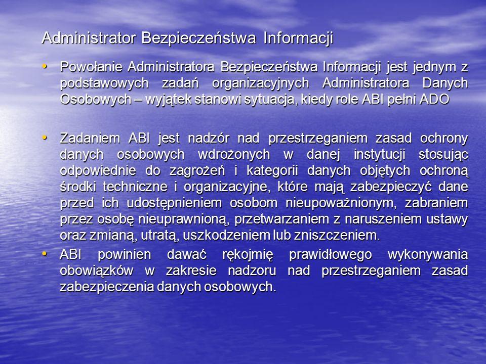Administrator Bezpieczeństwa Informacji Powołanie Administratora Bezpieczeństwa Informacji jest jednym z podstawowych zadań organizacyjnych Administratora Danych Osobowych – wyjątek stanowi sytuacja, kiedy role ABI pełni ADO Powołanie Administratora Bezpieczeństwa Informacji jest jednym z podstawowych zadań organizacyjnych Administratora Danych Osobowych – wyjątek stanowi sytuacja, kiedy role ABI pełni ADO Zadaniem ABI jest nadzór nad przestrzeganiem zasad ochrony danych osobowych wdrożonych w danej instytucji stosując odpowiednie do zagrożeń i kategorii danych objętych ochroną środki techniczne i organizacyjne, które mają zabezpieczyć dane przed ich udostępnieniem osobom nieupoważnionym, zabraniem przez osobę nieuprawnioną, przetwarzaniem z naruszeniem ustawy oraz zmianą, utratą, uszkodzeniem lub zniszczeniem.