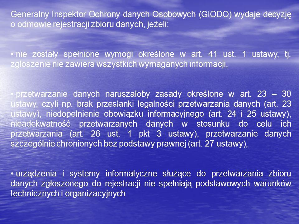 Generalny Inspektor Ochrony danych Osobowych (GIODO) wydaje decyzję o odmowie rejestracji zbioru danych, jeżeli: nie zostały spełnione wymogi określone w art.