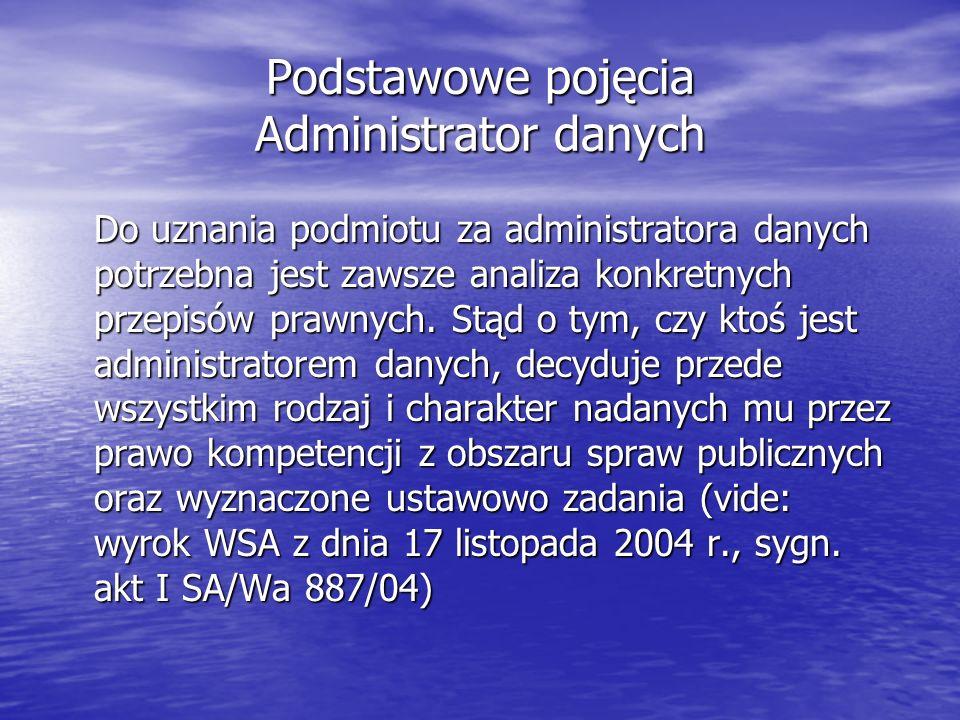 Podstawowe pojęcia Administrator danych Do uznania podmiotu za administratora danych potrzebna jest zawsze analiza konkretnych przepisów prawnych. Stą