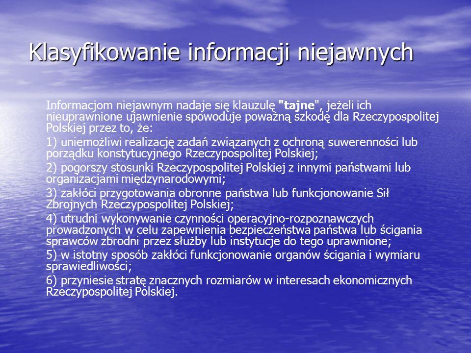 Klasyfikowanie informacji niejawnych Informacjom niejawnym nadaje się klauzulę tajne , jeżeli ich nieuprawnione ujawnienie spowoduje poważną szkodę dla Rzeczypospolitej Polskiej przez to, że: 1) uniemożliwi realizację zadań związanych z ochroną suwerenności lub porządku konstytucyjnego Rzeczypospolitej Polskiej; 2) pogorszy stosunki Rzeczypospolitej Polskiej z innymi państwami lub organizacjami międzynarodowymi; 3) zakłóci przygotowania obronne państwa lub funkcjonowanie Sił Zbrojnych Rzeczypospolitej Polskiej; 4) utrudni wykonywanie czynności operacyjno-rozpoznawczych prowadzonych w celu zapewnienia bezpieczeństwa państwa lub ścigania sprawców zbrodni przez służby lub instytucje do tego uprawnione; 5) w istotny sposób zakłóci funkcjonowanie organów ścigania i wymiaru sprawiedliwości; 6) przyniesie stratę znacznych rozmiarów w interesach ekonomicznych Rzeczypospolitej Polskiej.
