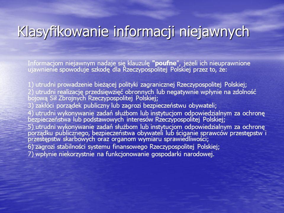 Klasyfikowanie informacji niejawnych Informacjom niejawnym nadaje się klauzulę poufne , jeżeli ich nieuprawnione ujawnienie spowoduje szkodę dla Rzeczypospolitej Polskiej przez to, że: 1) utrudni prowadzenie bieżącej polityki zagranicznej Rzeczypospolitej Polskiej; 2) utrudni realizację przedsięwzięć obronnych lub negatywnie wpłynie na zdolność bojową Sił Zbrojnych Rzeczypospolitej Polskiej; 3) zakłóci porządek publiczny lub zagrozi bezpieczeństwu obywateli; 4) utrudni wykonywanie zadań służbom lub instytucjom odpowiedzialnym za ochronę bezpieczeństwa lub podstawowych interesów Rzeczypospolitej Polskiej; 5) utrudni wykonywanie zadań służbom lub instytucjom odpowiedzialnym za ochronę porządku publicznego, bezpieczeństwa obywateli lub ściganie sprawców przestępstw i przestępstw skarbowych oraz organom wymiaru sprawiedliwości; 6) zagrozi stabilności systemu finansowego Rzeczypospolitej Polskiej; 7) wpłynie niekorzystnie na funkcjonowanie gospodarki narodowej.