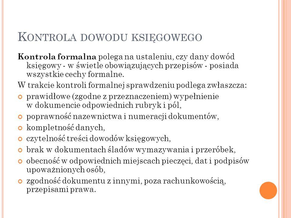 K ONTROLA DOWODU KSIĘGOWEGO Kontrola formalna polega na ustaleniu, czy dany dowód księgowy - w świetle obowiązujących przepisów - posiada wszystkie cechy formalne.