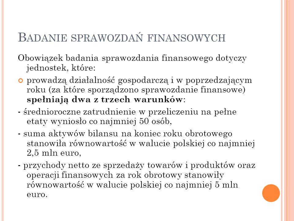B ADANIE SPRAWOZDAŃ FINANSOWYCH Obowiązek badania sprawozdania finansowego dotyczy jednostek, które: prowadzą działalność gospodarczą i w poprzedzającym roku (za które sporządzono sprawozdanie finansowe) spełniają dwa z trzech warunków : - średnioroczne zatrudnienie w przeliczeniu na pełne etaty wyniosło co najmniej 50 osób, - suma aktywów bilansu na koniec roku obrotowego stanowiła równowartość w walucie polskiej co najmniej 2,5 mln euro, - przychody netto ze sprzedaży towarów i produktów oraz operacji finansowych za rok obrotowy stanowiły równowartość w walucie polskiej co najmniej 5 mln euro.