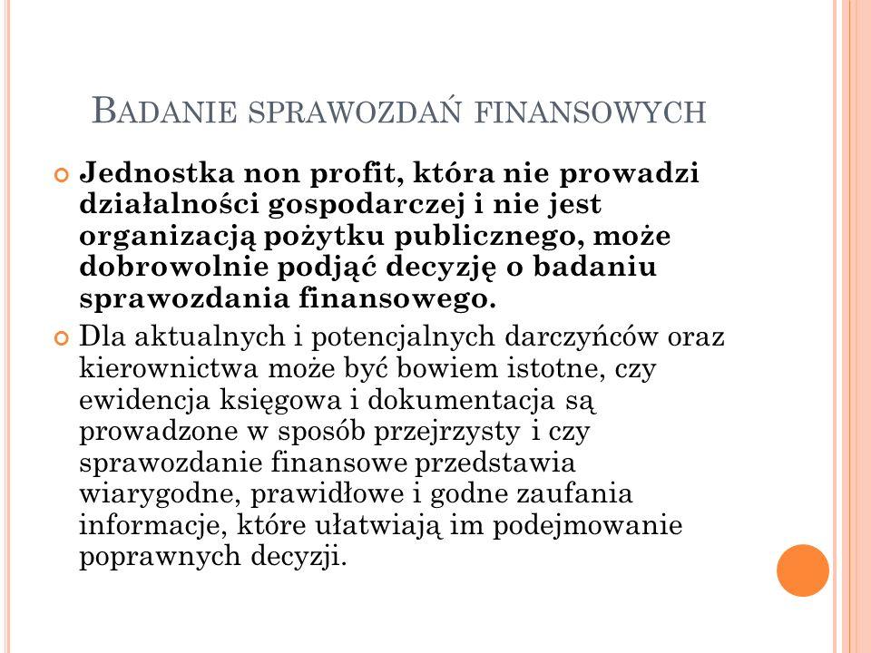 B ADANIE SPRAWOZDAŃ FINANSOWYCH Jednostka non profit, która nie prowadzi działalności gospodarczej i nie jest organizacją pożytku publicznego, może dobrowolnie podjąć decyzję o badaniu sprawozdania finansowego.