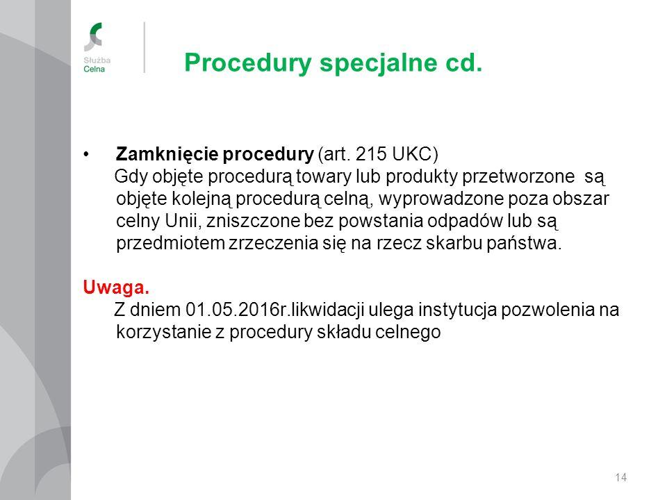 Procedury specjalne cd. Zamknięcie procedury (art. 215 UKC) Gdy objęte procedurą towary lub produkty przetworzone są objęte kolejną procedurą celną, w