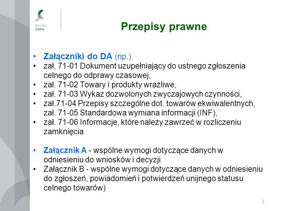Przepisy prawne 3 Załączniki do DA (np.) zał. 71-01 Dokument uzupełniający do ustnego zgłoszenia celnego do odprawy czasowej, zał. 71-02 Towary i prod