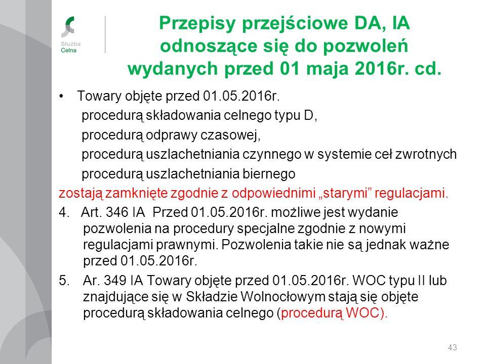 Przepisy przejściowe DA, IA odnoszące się do pozwoleń wydanych przed 01 maja 2016r. cd. Towary objęte przed 01.05.2016r. procedurą składowania celnego