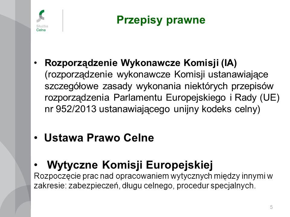 Przepisy prawne 5 Rozporządzenie Wykonawcze Komisji (IA) (rozporządzenie wykonawcze Komisji ustanawiające szczegółowe zasady wykonania niektórych przepisów rozporządzenia Parlamentu Europejskiego i Rady (UE) nr 952/2013 ustanawiającego unijny kodeks celny) Ustawa Prawo Celne Wytyczne Komisji Europejskiej Rozpoczęcie prac nad opracowaniem wytycznych między innymi w zakresie: zabezpieczeń, długu celnego, procedur specjalnych.