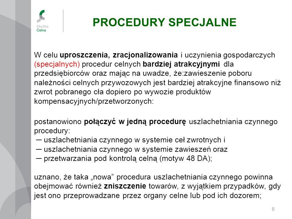 PROCEDURY SPECJALNE 8 postanowiono połączyć w jedną procedurę uszlachetniania czynnego procedury: ─ uszlachetniania czynnego w systemie ceł zwrotnych