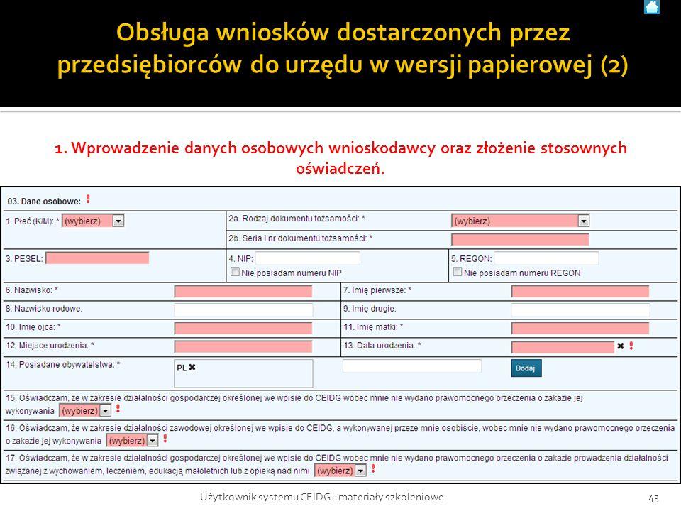 1. Wprowadzenie danych osobowych wnioskodawcy oraz złożenie stosownych oświadczeń. 43Użytkownik systemu CEIDG - materiały szkoleniowe
