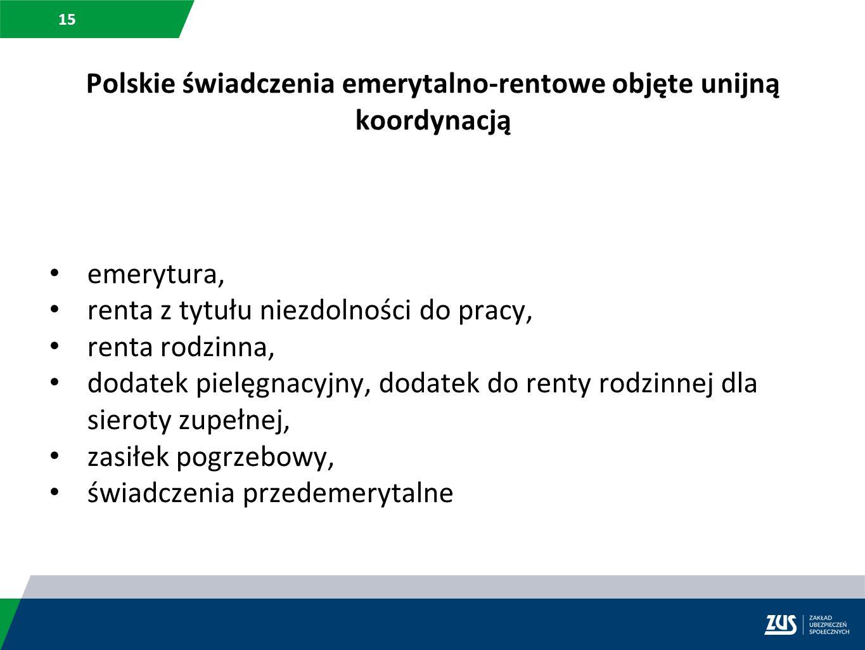 15 Polskie świadczenia emerytalno-rentowe objęte unijną koordynacją emerytura, renta z tytułu niezdolności do pracy, renta rodzinna, dodatek pielęgnac
