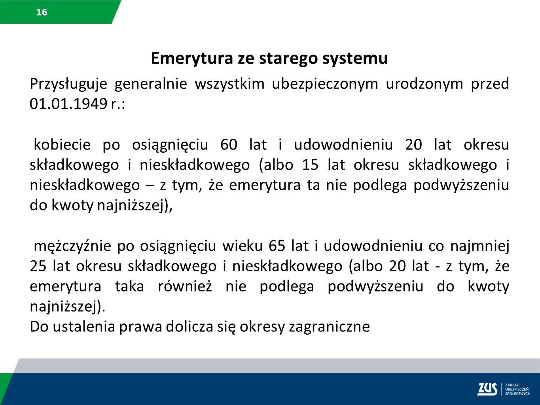 16 Emerytura ze starego systemu Przysługuje generalnie wszystkim ubezpieczonym urodzonym przed 01.01.1949 r.: kobiecie po osiągnięciu 60 lat i udowodn