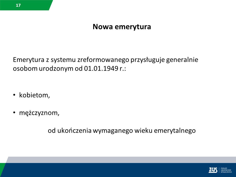 17 Nowa emerytura Emerytura z systemu zreformowanego przysługuje generalnie osobom urodzonym od 01.01.1949 r.: kobietom, mężczyznom, od ukończenia wym