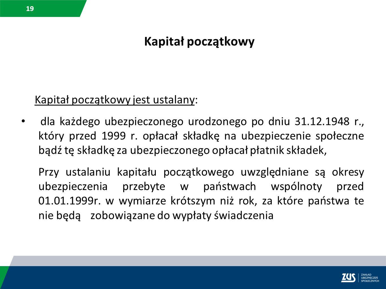 19 Kapitał początkowy Kapitał początkowy jest ustalany: dla każdego ubezpieczonego urodzonego po dniu 31.12.1948 r., który przed 1999 r. opłacał skład