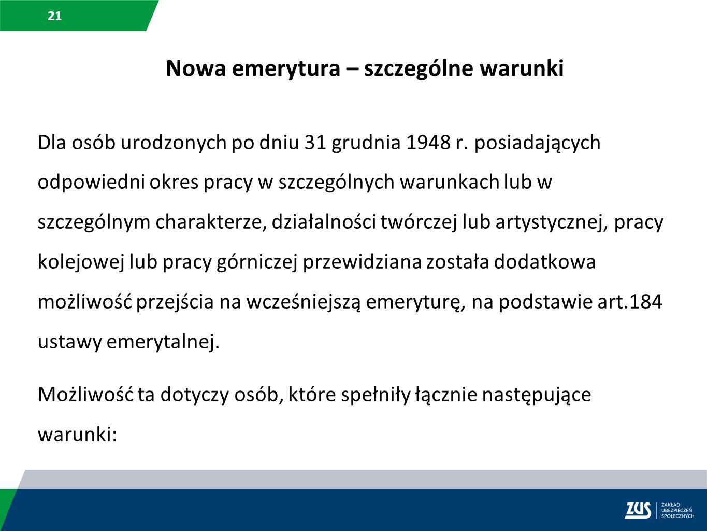 21 Nowa emerytura – szczególne warunki Dla osób urodzonych po dniu 31 grudnia 1948 r. posiadających odpowiedni okres pracy w szczególnych warunkach lu