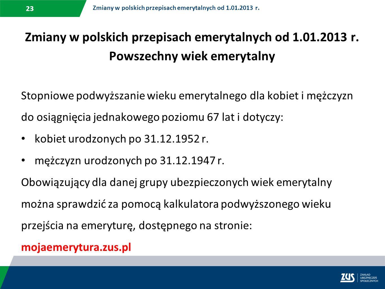 23 Zmiany w polskich przepisach emerytalnych od 1.01.2013 r. Powszechny wiek emerytalny Stopniowe podwyższanie wieku emerytalnego dla kobiet i mężczyz