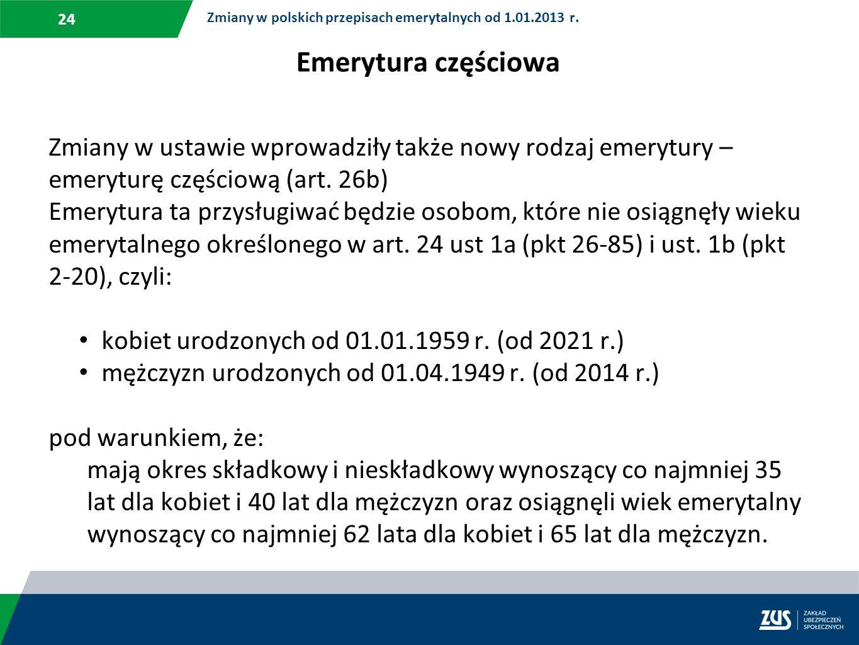 24 Zmiany w polskich przepisach emerytalnych od 1.01.2013 r. Emerytura częściowa Zmiany w ustawie wprowadziły także nowy rodzaj emerytury – emeryturę