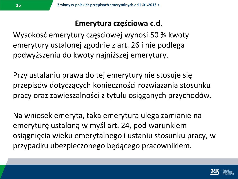 25 Zmiany w polskich przepisach emerytalnych od 1.01.2013 r. Wysokość emerytury częściowej wynosi 50 % kwoty emerytury ustalonej zgodnie z art. 26 i n