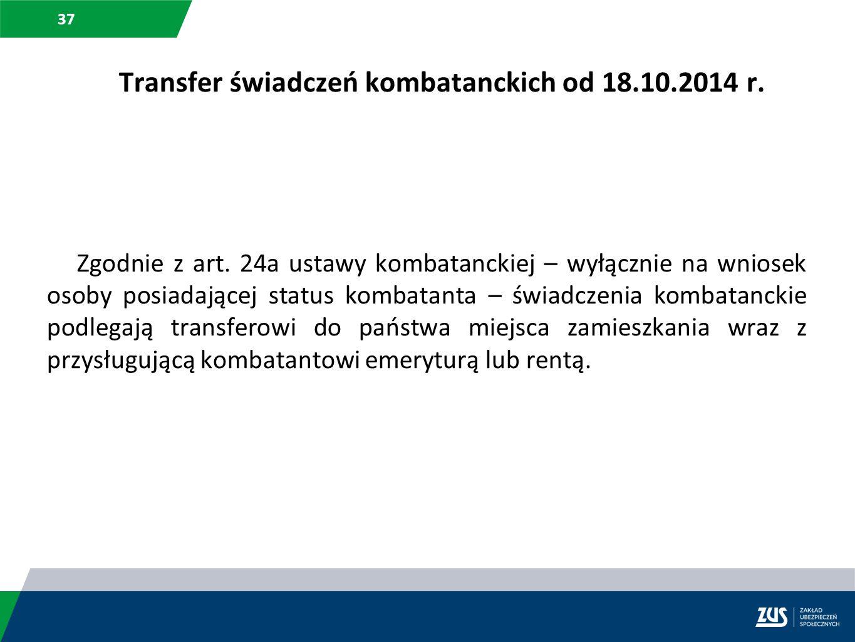 37 Zgodnie z art. 24a ustawy kombatanckiej – wyłącznie na wniosek osoby posiadającej status kombatanta – świadczenia kombatanckie podlegają transferow