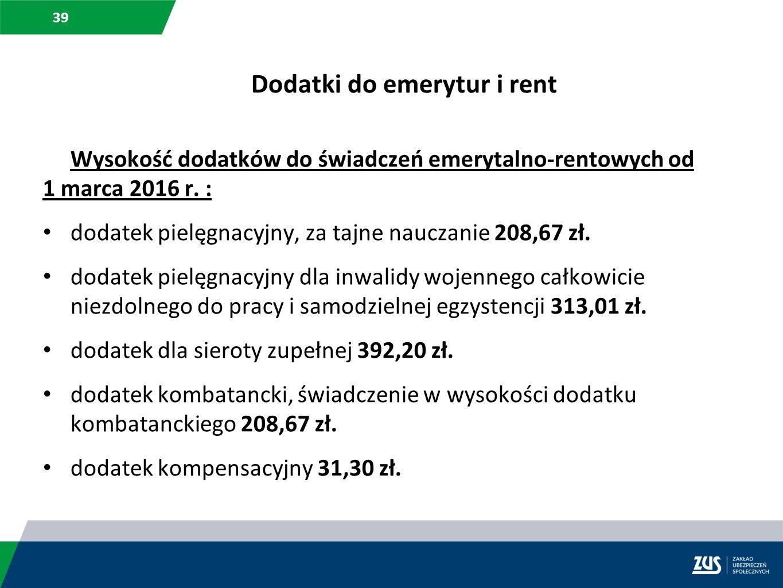 39 Dodatki do emerytur i rent Wysokość dodatków do świadczeń emerytalno-rentowych od 1 marca 2016 r. : dodatek pielęgnacyjny, za tajne nauczanie 208,6