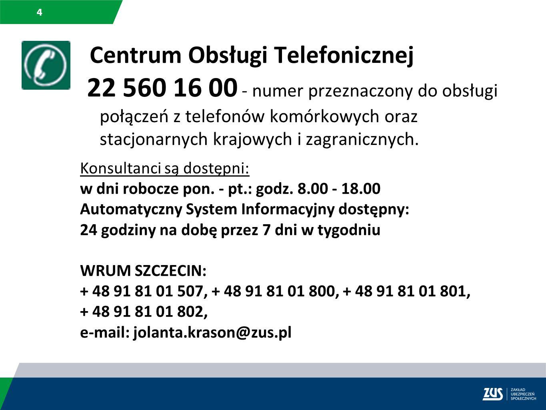 4 Centrum Obsługi Telefonicznej 22 560 16 00 - numer przeznaczony do obsługi połączeń z telefonów komórkowych oraz stacjonarnych krajowych i zagranicz
