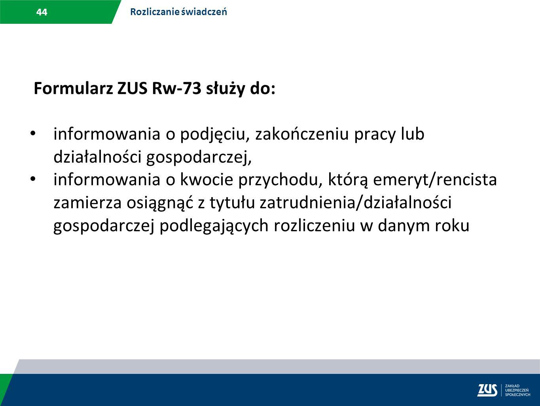 44 Rozliczanie świadczeń Formularz ZUS Rw-73 służy do: informowania o podjęciu, zakończeniu pracy lub działalności gospodarczej, informowania o kwocie