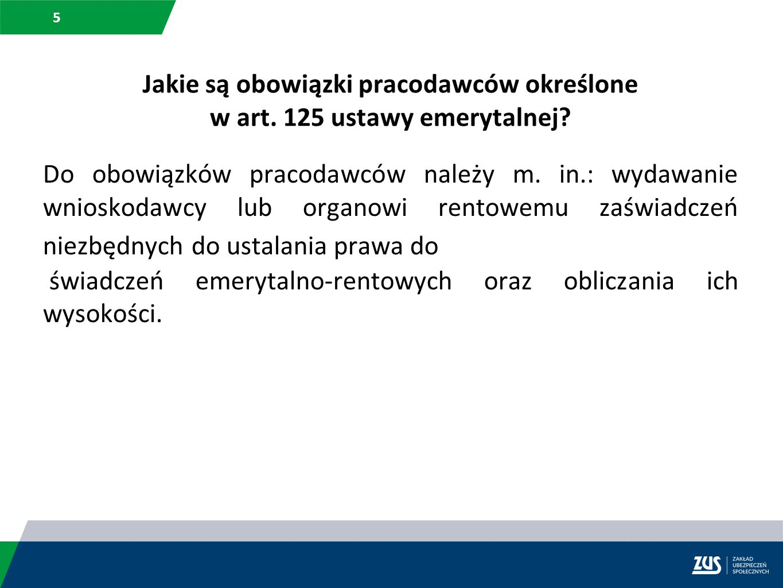 5 Jakie są obowiązki pracodawców określone w art. 125 ustawy emerytalnej? Do obowiązków pracodawców należy m. in.: wydawanie wnioskodawcy lub organowi
