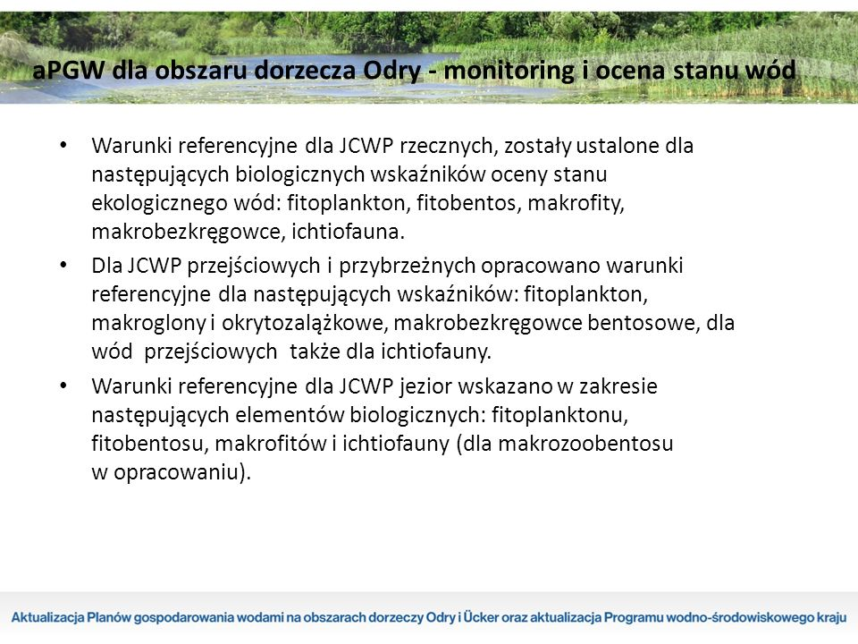 Warunki referencyjne dla JCWP rzecznych, zostały ustalone dla następujących biologicznych wskaźników oceny stanu ekologicznego wód: fitoplankton, fitobentos, makrofity, makrobezkręgowce, ichtiofauna.