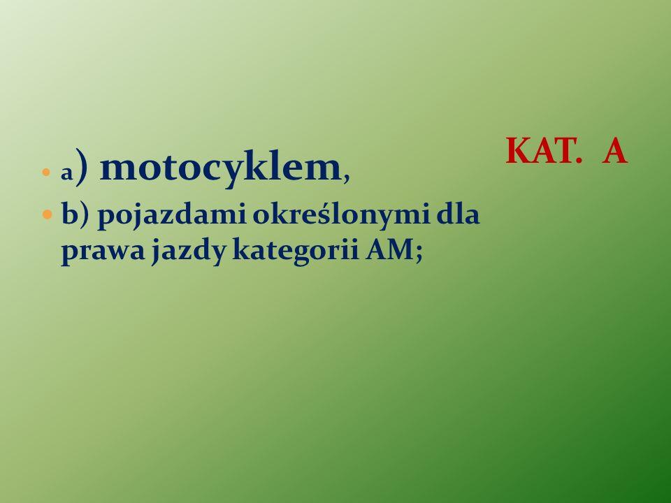 a ) motocyklem, b) pojazdami określonymi dla prawa jazdy kategorii AM; KAT. A