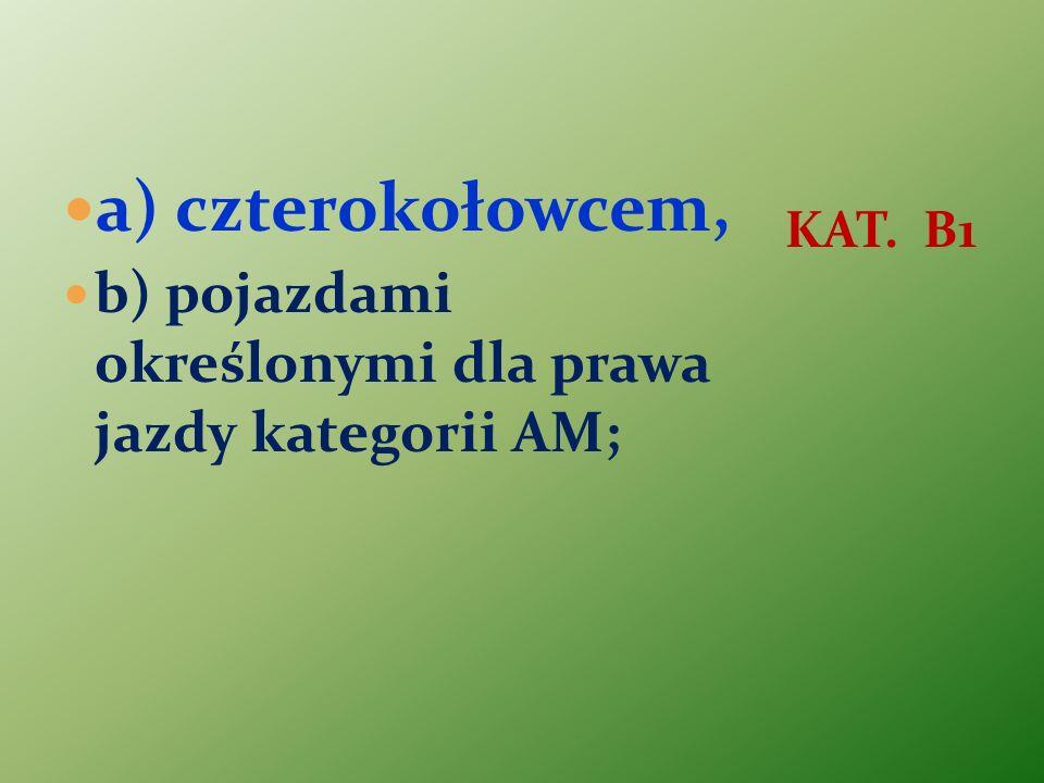 a) czterokołowcem, b) pojazdami określonymi dla prawa jazdy kategorii AM; KAT. B1
