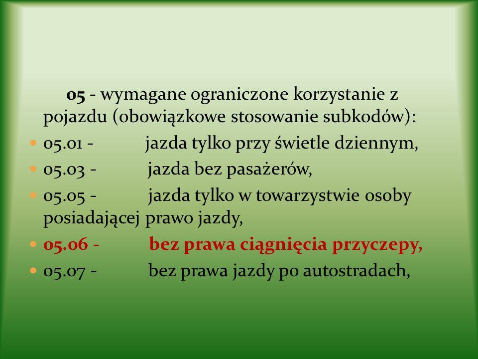 05 - wymagane ograniczone korzystanie z pojazdu (obowiązkowe stosowanie subkodów): 05.01 - jazda tylko przy świetle dziennym, 05.03 - jazda bez pasaże