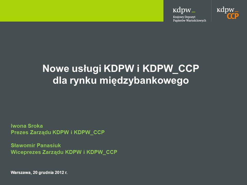 Nowe usługi KDPW i KDPW_CCP dla rynku międzybankowego Iwona Sroka Prezes Zarządu KDPW i KDPW_CCP Sławomir Panasiuk Wiceprezes Zarządu KDPW i KDPW_CCP Warszawa, 20 grudnia 2012 r.