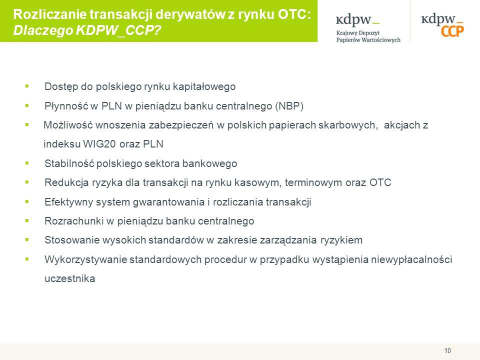  Dostęp do polskiego rynku kapitałowego  Płynność w PLN w pieniądzu banku centralnego (NBP)  Możliwość wnoszenia zabezpieczeń w polskich papierach skarbowych, akcjach z indeksu WIG20 oraz PLN  Stabilność polskiego sektora bankowego  Redukcja ryzyka dla transakcji na rynku kasowym, terminowym oraz OTC  Efektywny system gwarantowania i rozliczania transakcji  Rozrachunki w pieniądzu banku centralnego  Stosowanie wysokich standardów w zakresie zarządzania ryzykiem  Wykorzystywanie standardowych procedur w przypadku wystąpienia niewypłacalności uczestnika Rozliczanie transakcji derywatów z rynku OTC: Dlaczego KDPW_CCP.