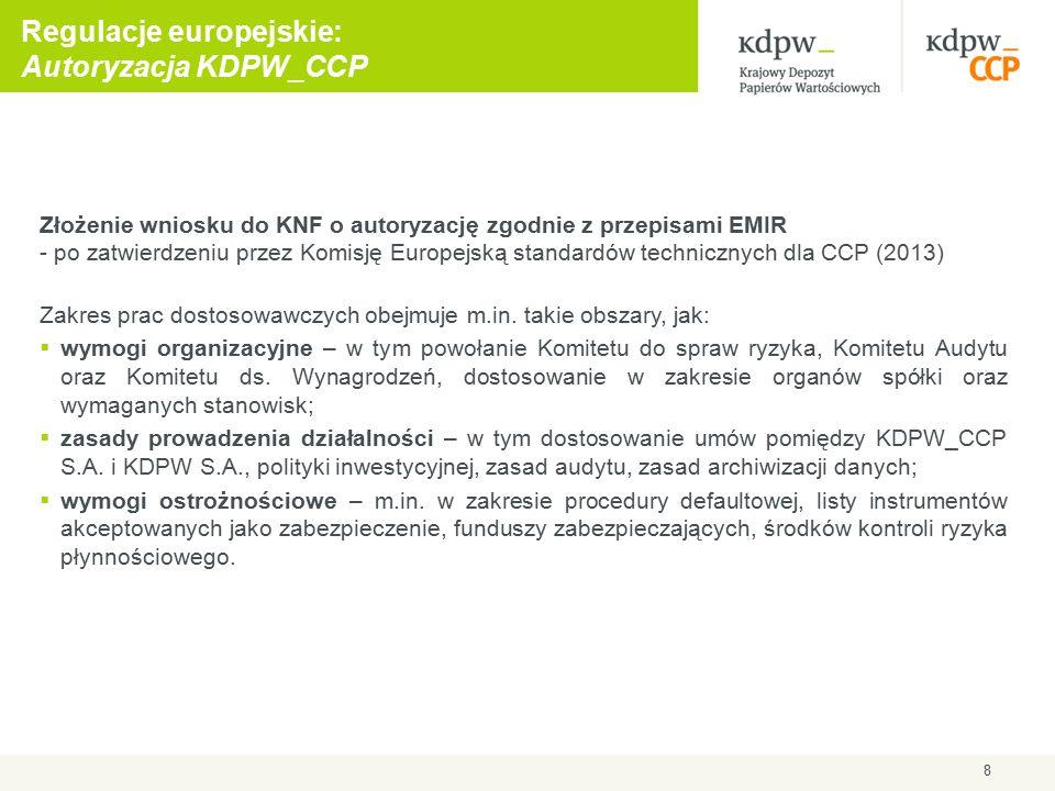 8 Regulacje europejskie: Autoryzacja KDPW_CCP Złożenie wniosku do KNF o autoryzację zgodnie z przepisami EMIR - po zatwierdzeniu przez Komisję Europejską standardów technicznych dla CCP (2013) Zakres prac dostosowawczych obejmuje m.in.