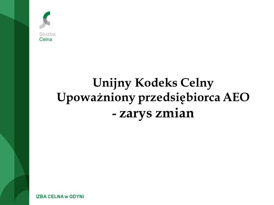 IZBA CELNA w GDYNI Unijny Kodeks Celny Upoważniony przedsiębiorca AEO - zarys zmian
