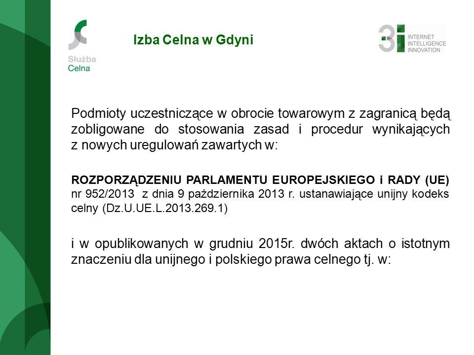 Izba Celna w Gdyni Podmioty uczestniczące w obrocie towarowym z zagranicą będą zobligowane do stosowania zasad i procedur wynikających z nowych uregulowań zawartych w: ROZPORZĄDZENIU PARLAMENTU EUROPEJSKIEGO i RADY (UE) nr 952/2013 z dnia 9 października 2013 r.