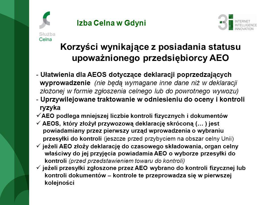 Izba Celna w Gdyni Korzyści wynikające z posiadania statusu upoważnionego przedsiębiorcy AEO - Ułatwienia dla AEOS dotyczące deklaracji poprzedzających wyprowadzenie (nie będą wymagane inne dane niż w deklaracji złożonej w formie zgłoszenia celnego lub do powrotnego wywozu) - Uprzywilejowane traktowanie w odniesieniu do oceny i kontroli ryzyka AEO podlega mniejszej liczbie kontroli fizycznych i dokumentów AEOS, który złożył przywozową deklarację skróconą (… ) jest powiadamiany przez pierwszy urząd wprowadzenia o wybraniu przesyłki do kontroli (jeszcze przed przybyciem na obszar celny Unii) jeżeli AEO złoży deklarację do czasowego składowania, organ celny właściwy do jej przyjęcia powiadamia AEO o wyborze przesyłki do kontroli (przed przedstawieniem towaru do kontroli) jeżeli przesyłki zgłoszone przez AEO wybrano do kontroli fizycznej lub kontroli dokumentów – kontrole te przeprowadza się w pierwszej kolejności