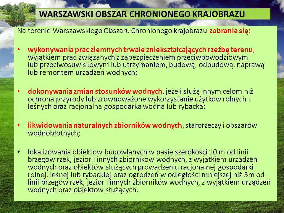WARSZAWSKI OBSZAR CHRONIONEGO KRAJOBRAZU Na terenie Warszawskiego Obszaru Chronionego krajobrazu zabrania się: wykonywania prac ziemnych trwale zniekształcających rzeźbę terenu, wyjątkiem prac związanych z zabezpieczeniem przeciwpowodziowym lub przeciwosuwiskowym lub utrzymaniem, budową, odbudową, naprawą lub remontem urządzeń wodnych; dokonywania zmian stosunków wodnych, jeżeli służą innym celom niż ochrona przyrody lub zrównoważone wykorzystanie użytków rolnych i leśnych oraz racjonalna gospodarka wodna lub rybacka; likwidowania naturalnych zbiorników wodnych, starorzeczy i obszarów wodnobłotnych; lokalizowania obiektów budowlanych w pasie szerokości 10 m od linii brzegów rzek, jezior i innych zbiorników wodnych, z wyjątkiem urządzeń wodnych oraz obiektów służących prowadzeniu racjonalnej gospodarki rolnej, leśnej lub rybackiej oraz ogrodzeń w odległości mniejszej niż 5m od linii brzegów rzek, jezior i innych zbiorników wodnych, z wyjątkiem urządzeń wodnych oraz obiektów służących.