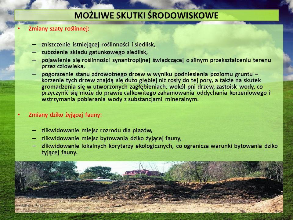MOŻLIWE SKUTKI ŚRODOWISKOWE Zmiany szaty roślinnej: – zniszczenie istniejącej roślinności i siedlisk, – zubożenie składu gatunkowego siedlisk, – pojawienie się roślinności synantropijnej świadczącej o silnym przekształceniu terenu przez człowieka, – pogorszenie stanu zdrowotnego drzew w wyniku podniesienia poziomu gruntu – korzenie tych drzew znajdą się dużo głębiej niż rosły do tej pory, a także na skutek gromadzenia się w utworzonych zagłębieniach, wokół pni drzew, zastoisk wody, co przyczynić się może do prawie całkowitego zahamowania oddychania korzeniowego i wstrzymania pobierania wody z substancjami mineralnym.